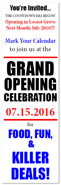 You're Invited... THE COUNTDOWN HAS BEGUN! Opening in Locust Grove Next Month: July 2016!!! Mark Your Calendar to join us at the GRAND OPENING CELEBRATION 07.15.2016 for FOOD, FUN, & KILLER DEALS!